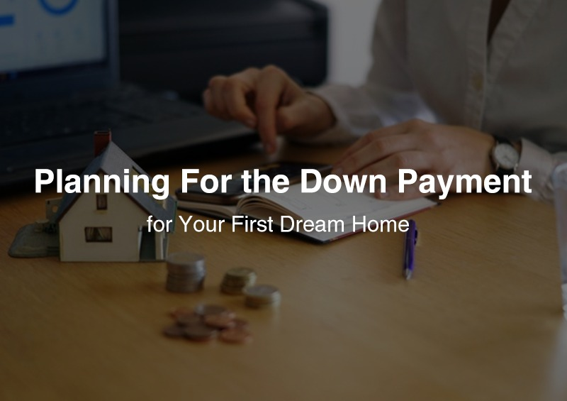 Planning For the Down Payment Planning For the Down Payment for Your First Dream Home Your First Dream Home
